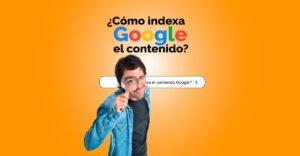 ¿¿Cómo indexa Google el contenido?